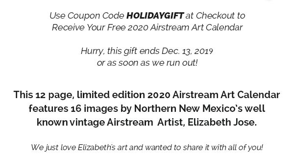 Use Coupon Code HOLIDAYGIFT at Checkout to Receive Your Free 2020 Airstream Art Calendar Hurry, this gift ends Dec. 13, 2018 or as soon as we run out! This 12 page, limited edition 2020 Airstream Art Calendar features 16 images by Northern New Mexico's wellknown vintage Airstream Artist, Elizabeth Jose. We just love Elizabeth's art and wanted to share it with all of you! Check out her website at www.elizabethjose.com