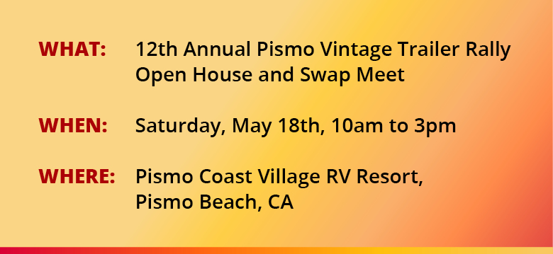 WHAT: 12th Annual Pismo Vintage Trailer Rally Open House and Swap Meet WHEN: Saturday, May 18th, 10am to 3pm WHERE: Pismo Coast Village RV Resort, Pismo Beach, CA